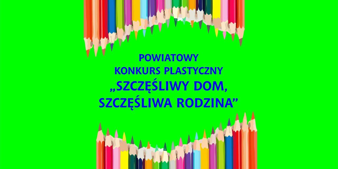 """POWIATOWY KONKURS PLASTYCZNY """"SZCZĘŚLIWY DOM, SZCZĘŚLIWA RODZINA"""""""