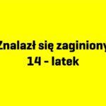 ZNALEZIONO ZAGINIONEGO14-LATKA